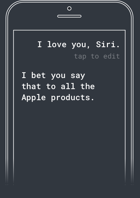 Q: I love you Siri. A: I bet you say that to all the Apple products.