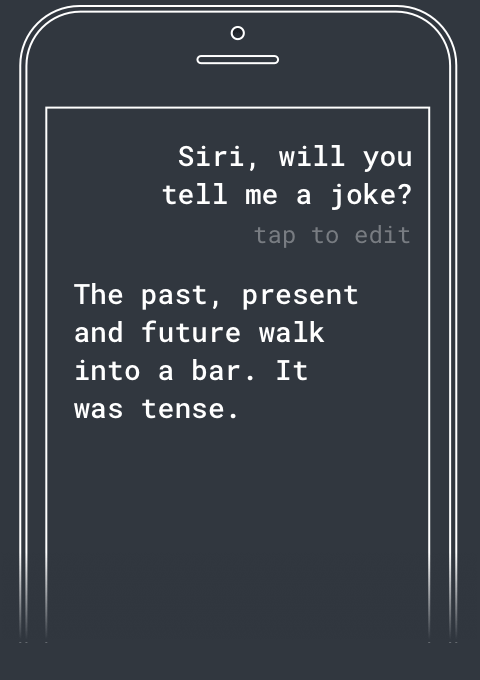 Q: Siri, tell me a joke? A: The past, present, and future walk into a bar. It was tense.