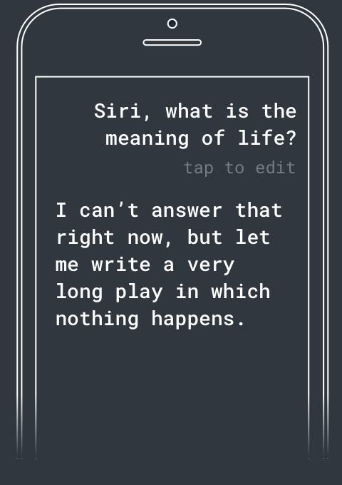 Q: Siri, what's the meaning of life? A: I can't answer that right now, but let me write a very long play in which nothing happens.